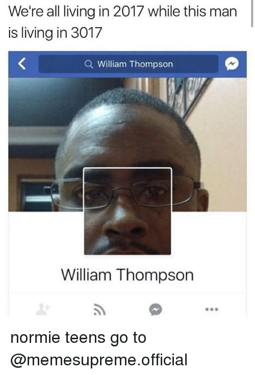 Dank Memes, Normie, and Living: We're all living in 2017 while this man  is living in 3017  Q William Thompson  William Thompson normie teens go to @memesupreme.official