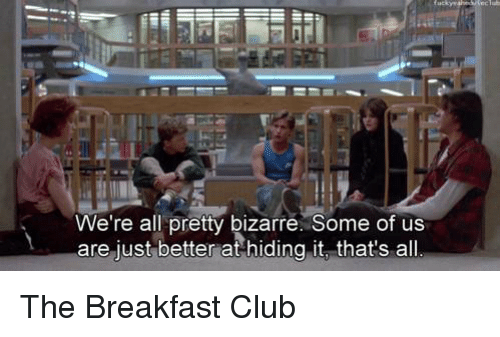 The Breakfast Club: We're all pretty bizarre Some of us  are just better at hiding it that's all The Breakfast Club