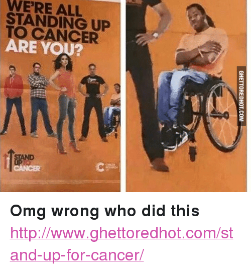"""Ghettoredhot: WERE ALL  STANDING UP  TO CANCER  ARE YOU? <p><strong>Omg wrong who did this</strong></p><p><a href=""""http://www.ghettoredhot.com/stand-up-for-cancer/"""">http://www.ghettoredhot.com/stand-up-for-cancer/</a></p>"""