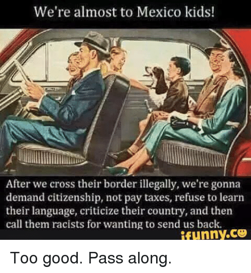 Memes, Taxes, and Cross: We're almost to Mexico kids!  After we cross their border illegally, we're gonna  demand citizenship, not pay taxes, refuse to learn  their language, criticize their country, and then  call them racists for wanting to send us back.  ifunny.ce Too good.  Pass along.