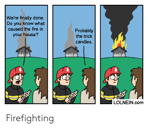Finally Done: We're finally done  Do you know what  caused the fire in  Probably  the trick  candles.  your house?  LOLNEIN.com Firefighting
