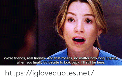 look back: We're friends, real friends And that means, no matter how long it takes  when you finally do decide to look back, I'll still be here. https://iglovequotes.net/