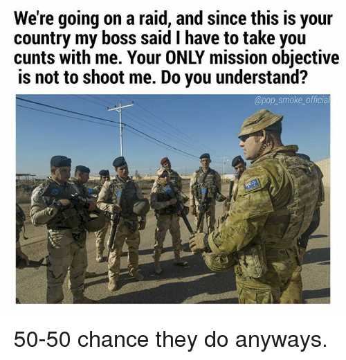 Memes, Pop, and 🤖: We're going on a raid, and since this is your  country my boss said I have to take you  cunts with me. Your ONLY mission objective  is not to shoot me. Do you understand?  @pop_smoke officia 50-50 chance they do anyways.