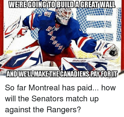 match up: WERE GOING TO BUILD AGREATWALL  AND WELLMAKETHECANADIENS PAY FOR IT So far Montreal has paid... how will the Senators match up against the Rangers?
