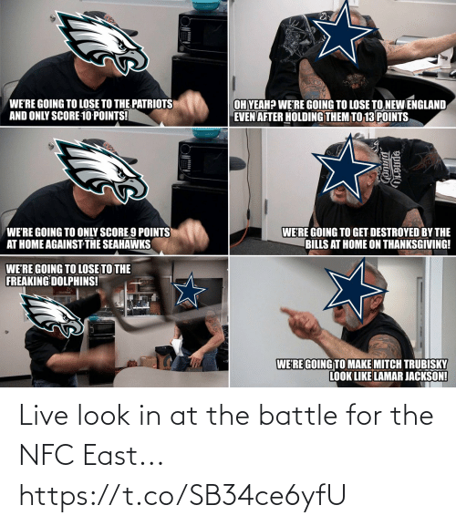 nfc: WE'RE GOING TO LOSE TO THE PATRIOTS  AND ONLY SCORE 10 POINTS!  OH YEAH? WE'RE GOING TO LOSE TO NEW ENGLAND  EVEN AFTER HOLDING THEM TO 13 POINTS  WE'RE GOING TO ONLY SCORE 9 POINTS  AT HOME AGAINST THE SEAHAWKS  WE'RE GOING TO GET DESTROYED BY THE  BILLS AT HOME ON THANKSGIVING!  WE'RE GOING TO LOSE TO THE  FREAKING DOLPHINS!  WERE GOING TO MAKE MITCH TRUBISKY  LOOK LIKE LAMAR JACKSON! Live look in at the battle for the NFC East... https://t.co/SB34ce6yfU