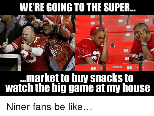 the big game: WERE GOING TO THE SUPER  ...market to buy snacks to  watch the big game at my house Niner fans be like…