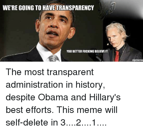 obama-and-hillary: WERE GOING TOHAVETRANSPARENCY  YOU BETTERFUCKINGBELIEVE IT. The most transparent administration in history, despite Obama and Hillary's best efforts.    This meme will self-delete in 3....2....1....