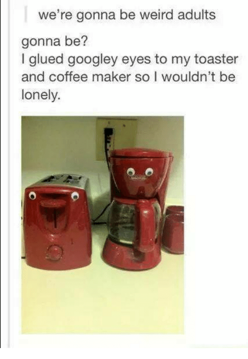 Weird, Coffee, and Humans of Tumblr: we're gonna be weird adults  gonna be?  I glued googley eyes to my toaster  and coffee maker so I wouldn't be  lonely.