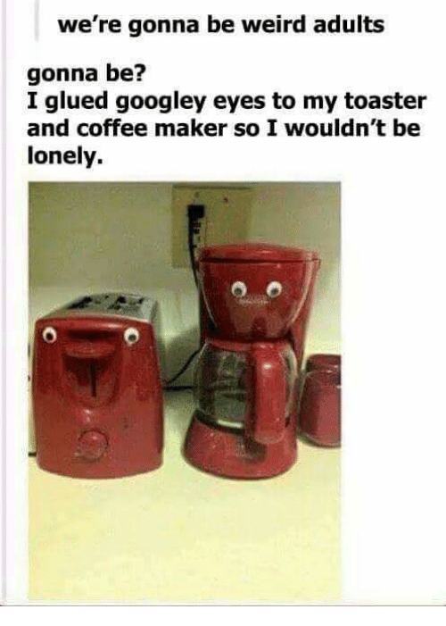 glu: we're gonna be weird adults  gonna be?  I glued googley eyes to my toaster  and coffee maker so I wouldn't be  lonely.