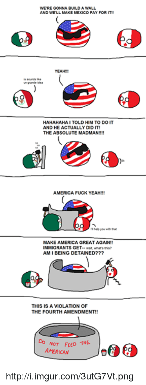 America Fuck Yeah: WERE GONNA BUILD A WALL  AND WELL MAKE MEXICO  PAY FOR  M TO DO IT  HAHAHAHA I TOLD HI  AND HE ACTUALLY DIDIT!  THE ABSOLUTE MADMAN!!!!  AMERICA FUCK YEAH!!!  you  MAKE AMERICA GREAT AGAIN  IMMIGRANTS GET.  AMI BEING DETAINED???  THIS IS A VIOLATION OF  THE FOURTH AMENDMENT!!  FEED THE  AMERICAN http://i.imgur.com/3utG7Vt.png