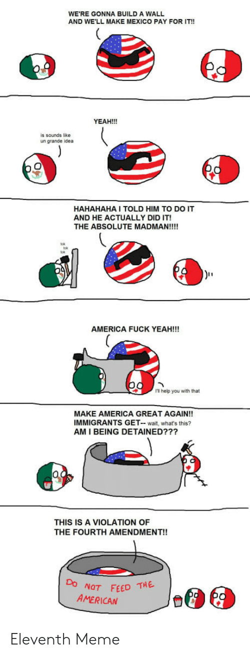 Americas Fucked: WE'RE GONNA BUILD A WALL  AND WE'LL MAKE MEXICO PAY FOR IT!!  YEAH!!!  is sounds like  un grande idea  HAHAHAHA I TOLD HIM TO DO IT  AND HE ACTUALLY DID IT!  THE ABSOLUTE MADMAN!!!!  AMERICA FUCK YEAH!!!  1 help you with that  MAKE AMERICA GREAT AGAIN!!  IMMIGRANTS GET- wait, what's this?  AM I BEING DETAINED???  THIS IS A VIOLATION OF  THE FOURTH AMENDMENT!!  NOT FEED THE  AMERICAN Eleventh Meme