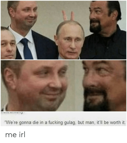 gulag: We're gonna die in a fucking gulag, but man, it'll be worth it me irl