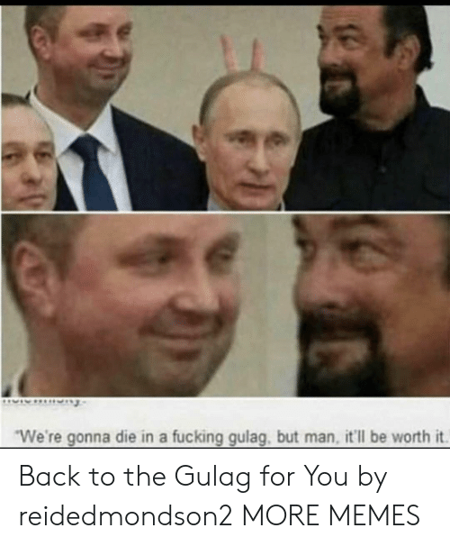 """gulag: """"We're gonna die in a fucking gulag, but man, it'll be worth it. Back to the Gulag for You by reidedmondson2 MORE MEMES"""