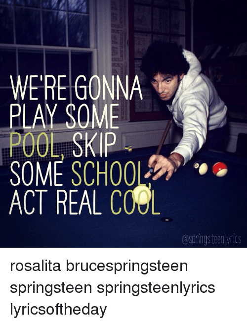 Bruce Springsteen Lyrics: WERE GONNA  PLAY SOME  POOL SKIP  SOME SCHOOL  ACT REAL COOL  @springsteen yrics rosalita brucespringsteen springsteen springsteenlyrics lyricsoftheday