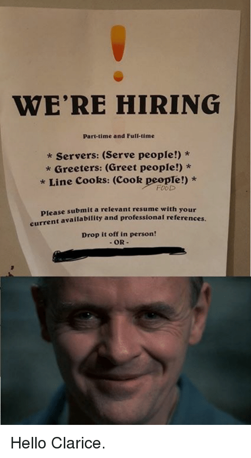 Dank, Food, and Hello: WE'RE HIRING  Part-time and Full-time  * Servers: (Serve people!) *  Greeters: (Greet people!) *  * Line Cooks: (Cook people!) *  FOOD  se submit a relevant resume with your  availability and professional references.  Plea  Drop it off in person! Hello Clarice.