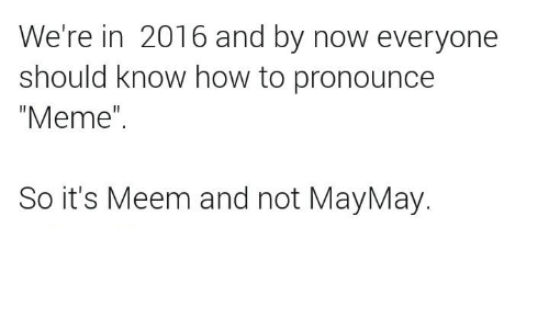 "Maymays: We're in 2016 and by now everyone  should know how to pronounce  ""Meme""  So it's Meem and not MayMay"