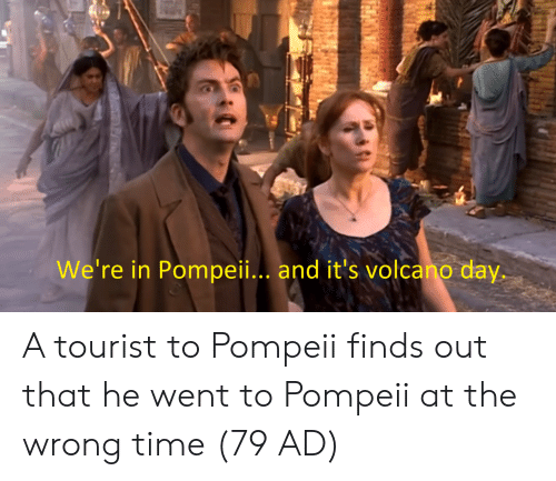 Wrong Time: We're in Pompeii.. and it's volcano day. A tourist to Pompeii finds out that he went to Pompeii at the wrong time (79 AD)