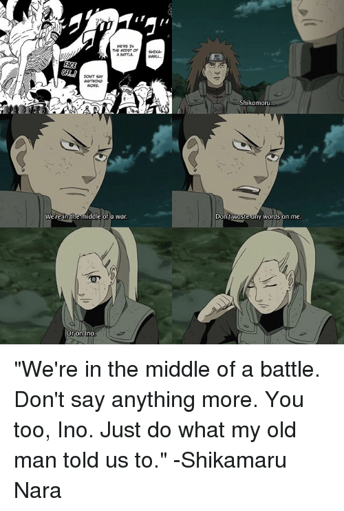 """shikamaru nara: WERE IN  THB MIDST OF  FACE  PONT SAy  were n the middle of a war.  Or on Ino  Shikamaru  Don  waste any words on me """"We're in the middle of a battle. Don't say anything more. You too, Ino. Just do what my old man told us to."""" -Shikamaru Nara"""