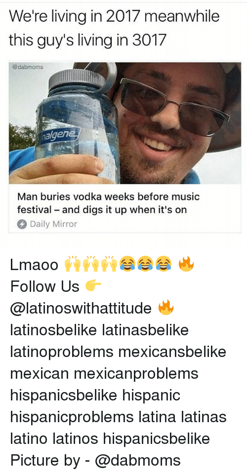 Latinos, Memes, and Music: We're living in 2017 meanwhile  this guy's living in 3017  @dabmoms  nalgene  Man buries vodka weeks before music  festival and digs it up when it's on  Daily Mirror Lmaoo 🙌🙌🙌😂😂😂 🔥 Follow Us 👉 @latinoswithattitude 🔥 latinosbelike latinasbelike latinoproblems mexicansbelike mexican mexicanproblems hispanicsbelike hispanic hispanicproblems latina latinas latino latinos hispanicsbelike Picture by - @dabmoms