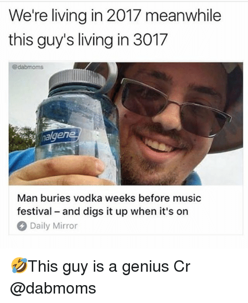 Memes, Music, and Genius: We're living in 2017 meanwhile  this guy's living in 3017  @dabmoms  en  Man buries vodka weeks before music  festival and digs it up when it's on  Daily Mirror 🤣This guy is a genius Cr @dabmoms
