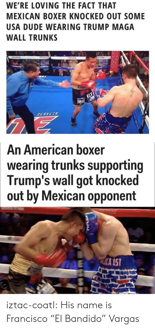 "Trumps Wall: WE'RE LOVING THE FACT THAT  MEXICAN BOXER KNOCKED OUT SOME  USA DUDE WEARING TRUMP MAGA  WALL TRUNKS   An American boxer  wearing trunks supporting  Trump's wall got knocked  out by Mexican opponent  ME A IST iztac-coatl: His name is Francisco ""El Bandido"" Vargas"