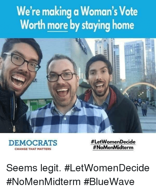 Home, Change, and Making A: We're making a Woman's Vote  Worth more by staying home  DEMOCRATS  #LetWomenDecide  #NoMenMidterm  CHANGE THAT MATTERS Seems legit.  #LetWomenDecide #NoMenMidterm #BlueWave