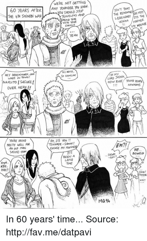Huh, Memes, and Old Man: WERE NOT GETTING  60 YEARS AFTER  ANY STOP  -You SHOULD TRAVELING AND  THE 4TH SHiNOBI WAR  p TME  FAMIL  YEAH  So FAMILIAR  NARuTO SASuKE  OVER HERE  OH, 113 you  TSUNADE SAMA!  PRETty WELL FaR  ExcusE MY  MANNE  AN OLD MAN  SASUKE-KUN  BEEN A  LON&  TME  KIDS,  HUH?  ISN'T THAT  THE LEGEN  THE  ucHIHA FORMER  7TH HOKAGE  OH My  LORD  How Rupf youNG  PEong  NOWADAYS  HE  BOWED  SASukE  WAIT  MG 94 In 60 years' time...  Source: http://fav.me/datpavi