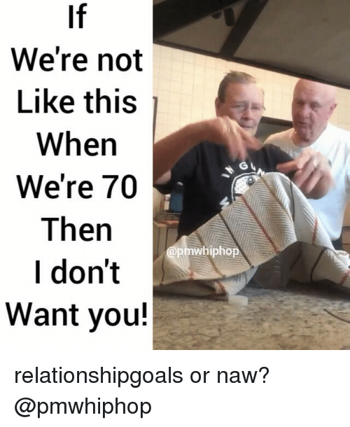 Or Naw: We're not  Like this  When  We're 70  Then  I don't  Want you!  whipho relationshipgoals or naw? @pmwhiphop