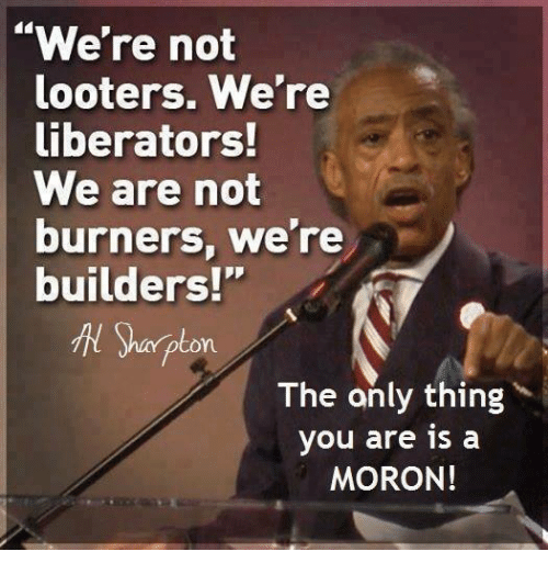 "Burners: ""We're not  looters. We're  liberators!  We are not  burners, we're  builders!""  Sharpton  The only thing  you are is a  MORON!"