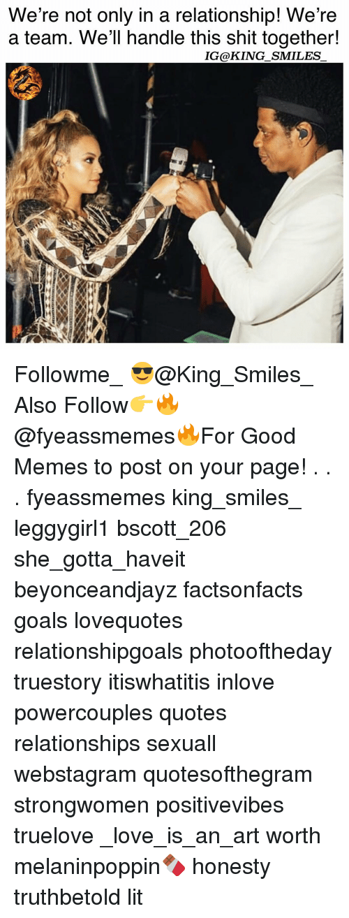 Goals, Lit, and Love: We're not only in a relationship! We're  a team. We'll handle this shit together!  IG@KING SMILES Followme_ 😎@King_Smiles_ Also Follow👉🔥@fyeassmemes🔥For Good Memes to post on your page! . . . fyeassmemes king_smiles_ leggygirl1 bscott_206 she_gotta_haveit beyonceandjayz factsonfacts goals lovequotes relationshipgoals photooftheday truestory itiswhatitis inlove powercouples quotes relationships sexuall webstagram quotesofthegram strongwomen positivevibes truelove _love_is_an_art worth melaninpoppin🍫 honesty truthbetold lit