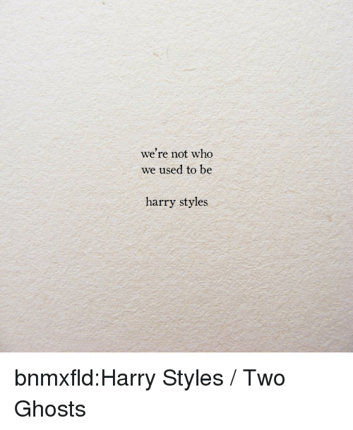 Harry Styles: we're not who  We used to be  harry styles bnmxfld:Harry Styles / Two Ghosts