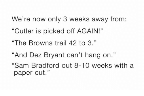 "Dez Bryant, Memes, and Browns: We're now only 3 weeks away from:  ""Cutler is picked off AGAIN!""  ""The Browns trail 42 to 3.""  ""And Dez Bryant can't hang on.""  ""Sam Bradford out 8-10 weeks with a  paper cut."""