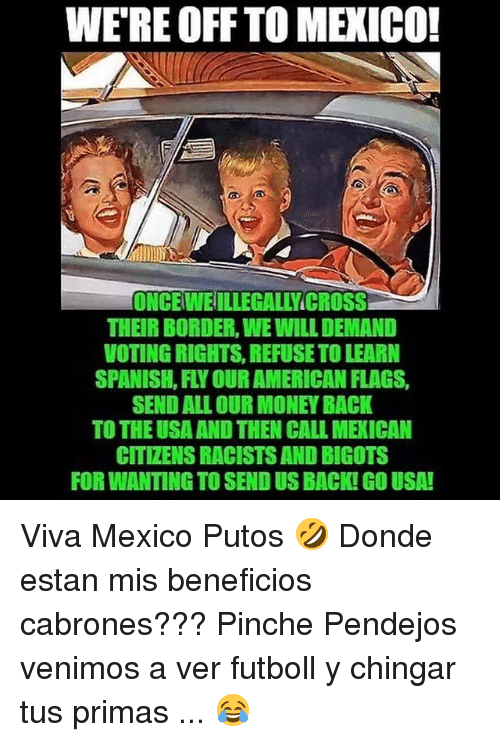 Memes, Money, and Spanish: WE'RE OFF TO MEXICO!  ONCEWEILLEGALLYICROSS  THEIR BORDER, WE WILL DEMAND  VOTING RIGHTS, REFUSE TO LEARN  SPANISH, FLY OUR AMERICAN FLAGS,  SEND ALL OUR MONEY BACK  TO THE USA AND THEN CALL MEXICAN  CITIZENS RACISTS AND BIGOTS  FOR WANTING TO SEND US BACK! GO USA! Viva Mexico Putos 🤣 Donde estan mis beneficios cabrones??? Pinche Pendejos venimos a ver futboll y chingar tus primas ... 😂
