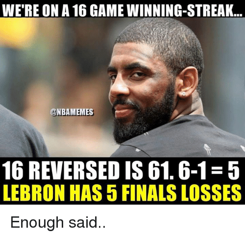 enough said: WE'RE ON A 16 GAME WINNING-STREAK..  ONBAMEMES  16 REVERSED IS 61.6-1-5  LEBRON HAS 5 FINALS LOSSES Enough said..