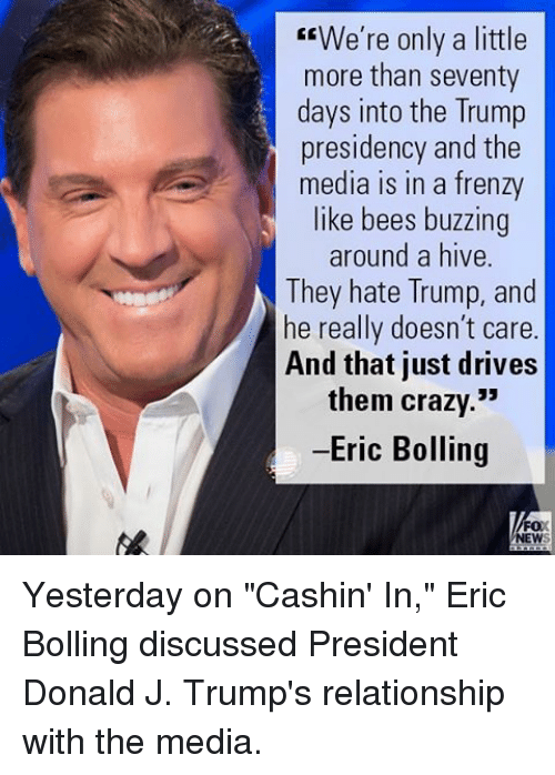 "Hate Trump: We're only a little  more than seventy  days into the Trump  presidency and the  media in a frenzy  like bees buzzing  around a hive  They hate Trump, and  he really doesn't care  And that just drives  them crazy.""  -Eric Bolling  FOX  NEW Yesterday on ""Cashin' In,"" Eric Bolling discussed President Donald J. Trump's relationship with the media."