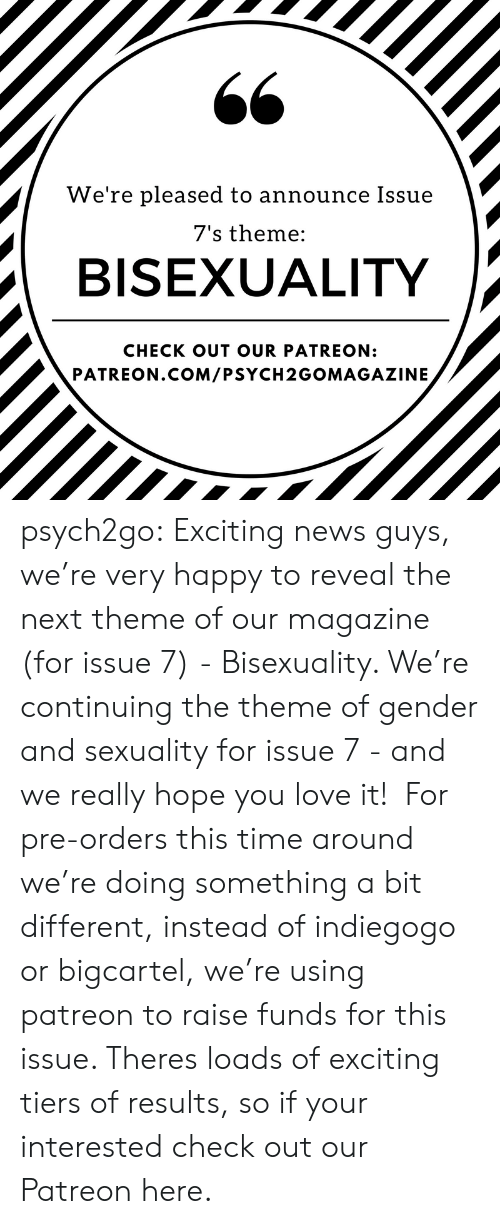 Bisexuality: We're pleased to announce Issue  7's theme:  BISEXUALITY  CHECK OUT OUR PATREON:  PATREON.COM/PSYCH2GOMAGAZINE psych2go:    Exciting news guys, we're very happy to reveal the next theme of our magazine (for issue 7) - Bisexuality. We're continuing the theme of gender and sexuality for issue 7 - and we really hope you love it! For pre-orders this time around we're doing something a bit different, instead of indiegogo or bigcartel, we're using patreon to raise funds for this issue. Theres loads of exciting tiers of results, so if your interested check out our Patreon here.
