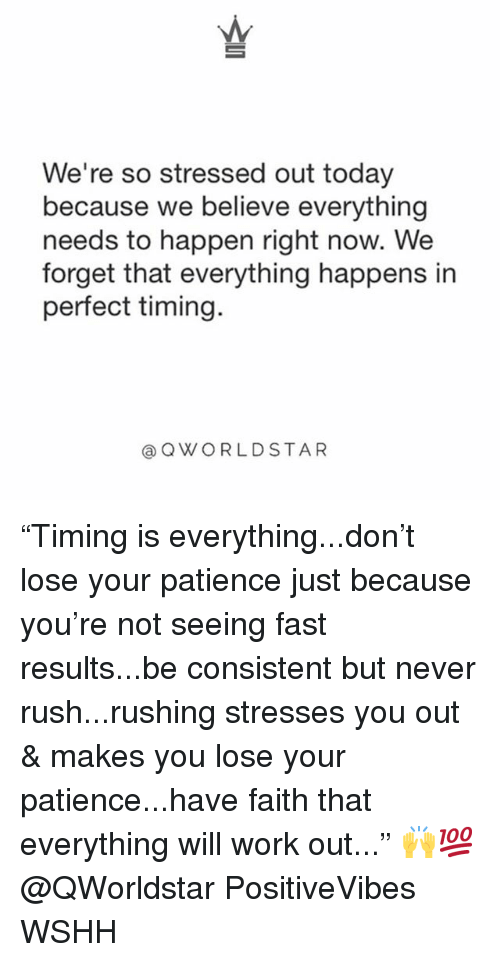 "Memes, Wshh, and Work: We're so stressed out today  because we believe everything  needs to happen right now. We  forget that everything happens in  perfect timing.  @ QWORLDSTAR ""Timing is everything...don't lose your patience just because you're not seeing fast results...be consistent but never rush...rushing stresses you out & makes you lose your patience...have faith that everything will work out..."" 🙌💯 @QWorldstar PositiveVibes WSHH"