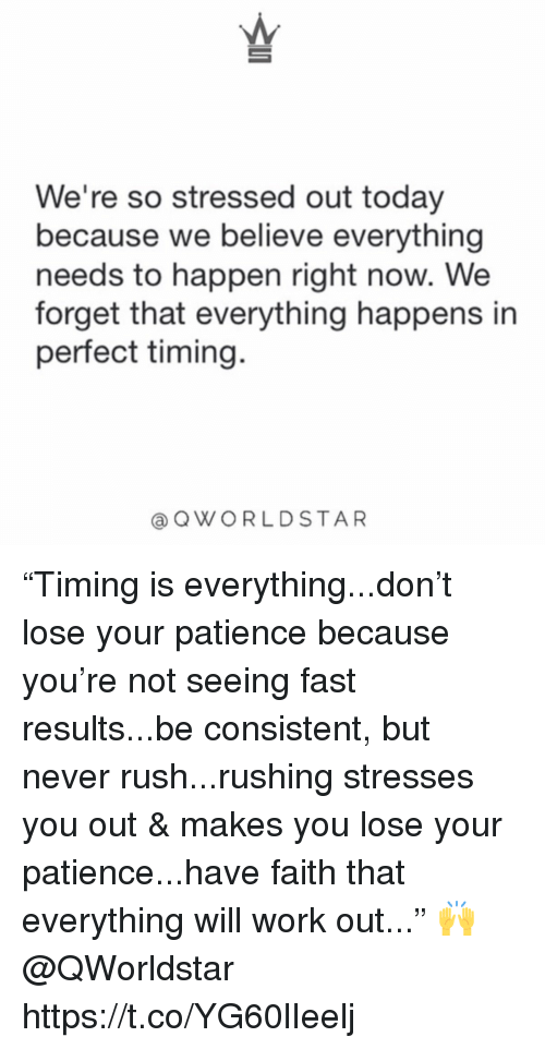 """Perfect Timing: We're so stressed out today  because we believe everything  needs to happen right now. We  forget that everything happens in  perfect timing.  @QWORLDSTAR """"Timing is everything...don't lose your patience because you're not seeing fast results...be consistent, but never rush...rushing stresses you out & makes you lose your patience...have faith that everything will work out..."""" 🙌 @QWorldstar https://t.co/YG60lIeelj"""