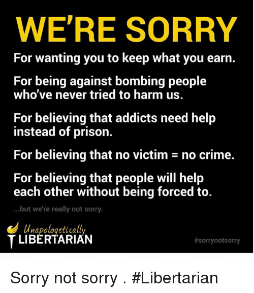 Crime, Memes, and Sorry: WE'RE SORRY  For wanting you to keep what you earn.  For being against bombing people  who've never tried to harm uS  For believing that addicts need help  instead of prison.  For believing that no victim - no crime.  For believing that people will help  each other without being forced to.  ...but we're really not sorry.  T LIBERTARIAN  Sorry not sorry . #Libertarian