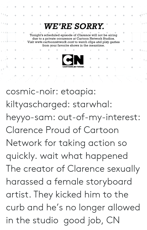 Clarence: WE'RE SORRY.  Tonight's scheduled episode of Clarence will not be airing  due to a private occurence at Cartoon Network Studios.  Visit www.carfoonnėtwork.com to watch clips and play games +  from your favorite shows in the meantime.  CARTOON NETWORK cosmic-noir:  etoapia:  kiltyascharged:  starwhal:  heyyo-sam:  out-of-my-interest:  Clarence  Proud of Cartoon Network for taking action so quickly.  wait what happened  The creator of Clarence sexually harassed a female storyboard artist. They kicked him to the curb and he's no longer allowed in the studio  good job, CN