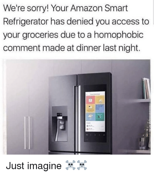Amazon, Memes, and Sorry: We're sorry! Your Amazon Smart  Refrigerator has denied you access to  your groceries due to a homophobic  comment made at dinner last night. Just imagine ☠️☠️