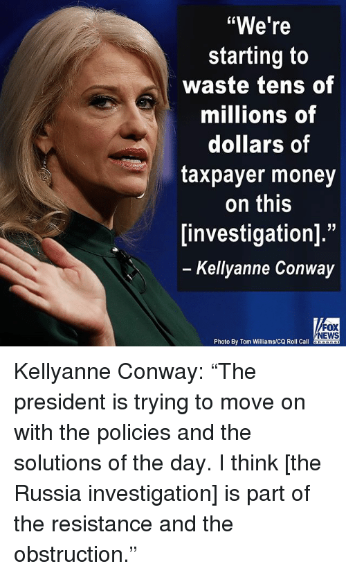"kellyanne conway: ""We're  starting to  waste tens of  millions of  dollars of  taxpayer money  on this  investigation].""  Kellyanne Conway  FOX  NEWS  Photo By Tom Williams/CQ Roll Call Kellyanne Conway: ""The president is trying to move on with the policies and the solutions of the day. I think [the Russia investigation] is part of the resistance and the obstruction."""