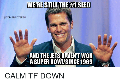 tom brady: WERE STILL THE H1 SEED  @TOM BRADY SEGO  AND THE JETS HAVENT WON  SUPER BOWL SINCE 1969 CALM TF DOWN