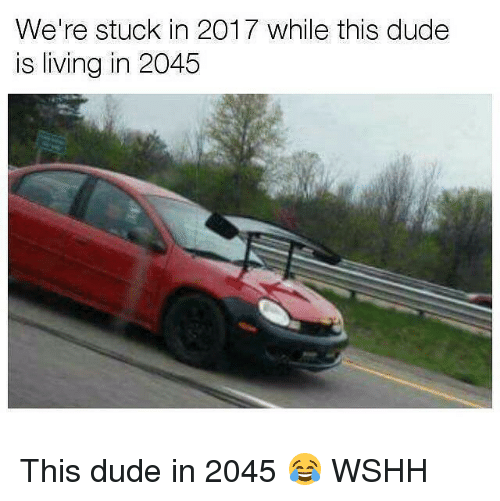 Dude, Memes, and Wshh: We're stuck in 2017 while this dude  is living in 2045 This dude in 2045 😂 WSHH