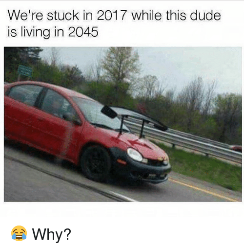 Dude, Memes, and Living: We're stuck in 2017 while this dude  is living in 2045 😂 Why?