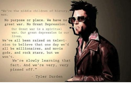 """Tyler Durden: """"We're the middle children of history.  No purpose or place. We have no  great war. No Great Depression  Our Great war is a spiritual  war. Our great depression is our  lives.  We've all been raised on televi  sion to believe that one day we'd  all be millionaires  and movie  gods, and rock stars, but we  won't.  We're slowly learning that  fact. And we're very  very  pissed off.  Tyler Durden."""