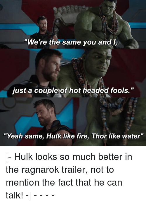 "Facts, Fire, and Memes: ""We're the same you and I,  just a couple of hot headed fools.""  ""Yeah same, Hulk like fire, Thor like water"" 