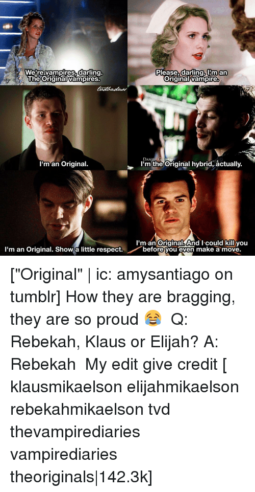 """Memes, Vampires, and 🤖: Were vampires darling.  Please, darling. IHmm an  The Original Vampires  Original vampire  DAN  GALILLES  I'm an Original.  I'm the Original hybrid, actually  I'm an original And I could kill you  I'm an Original. Show a little respect  before you  even make a move. [""""Original""""   ic: amysantiago on tumblr] How they are bragging, they are so proud 😂 ⠀ Q: Rebekah, Klaus or Elijah? A: Rebekah ⠀ My edit give credit [ klausmikaelson elijahmikaelson rebekahmikaelson tvd thevampirediaries vampirediaries theoriginals 142.3k]"""