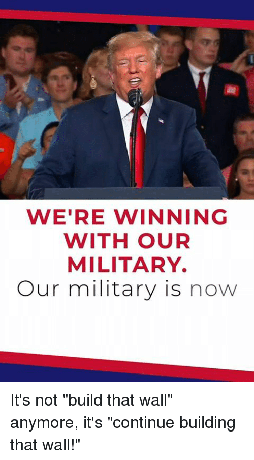 "Military, Now, and Build: WE'RE WINNING  WITH OUR  MILITARY  Our military is now It's not ""build that wall"" anymore, it's ""continue building that wall!"""