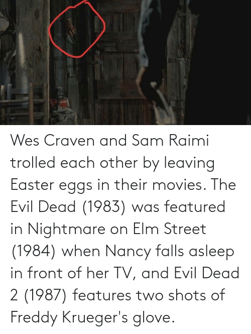Wes: Wes Craven and Sam Raimi trolled each other by leaving Easter eggs in their movies. The Evil Dead (1983) was featured in Nightmare on Elm Street (1984) when Nancy falls asleep in front of her TV, and Evil Dead 2 (1987) features two shots of Freddy Krueger's glove.